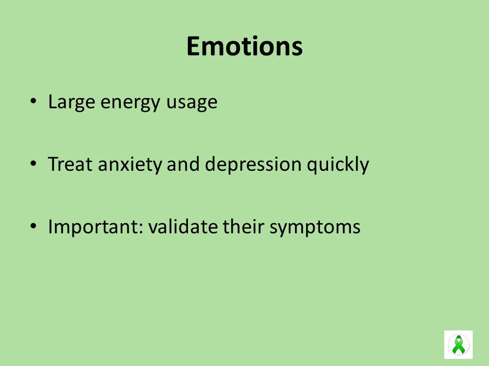 Emotions Large energy usage Treat anxiety and depression quickly Important: validate their symptoms