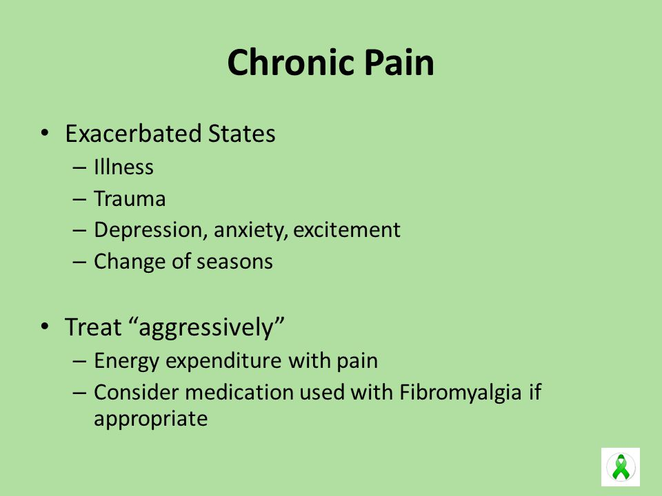 Chronic Pain Exacerbated States – Illness – Trauma – Depression, anxiety, excitement – Change of seasons Treat aggressively – Energy expenditure with pain – Consider medication used with Fibromyalgia if appropriate