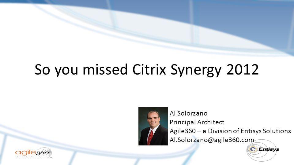 So you missed Citrix Synergy 2012 Al Solorzano Principal Architect Agile360 – a Division of Entisys Solutions Al.Solorzano@agile360.com