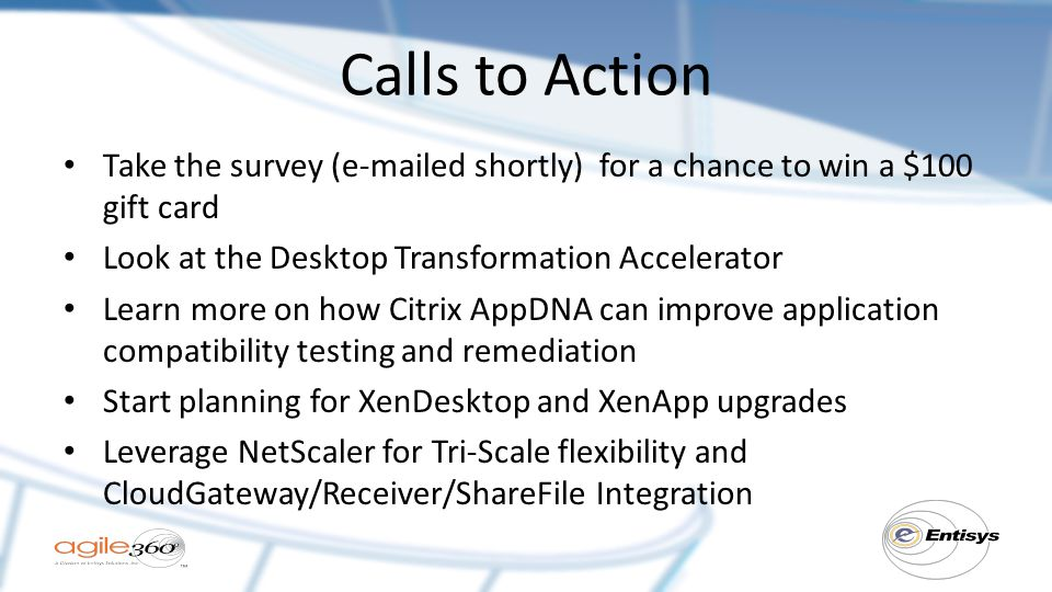 Calls to Action Take the survey (e-mailed shortly) for a chance to win a $100 gift card Look at the Desktop Transformation Accelerator Learn more on how Citrix AppDNA can improve application compatibility testing and remediation Start planning for XenDesktop and XenApp upgrades Leverage NetScaler for Tri-Scale flexibility and CloudGateway/Receiver/ShareFile Integration