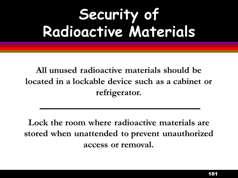 101 All unused radioactive materials should be located in a lockable device such as a cabinet or refrigerator. Lock the room where radioactive materia