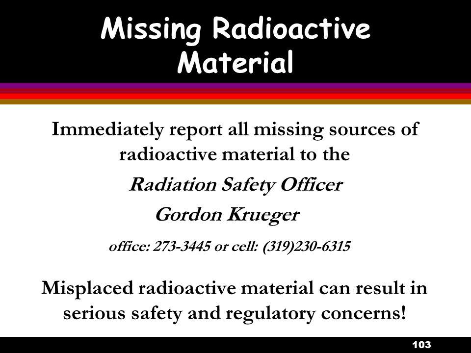 103 Missing Radioactive Material Immediately report all missing sources of radioactive material to the Radiation Safety Officer Gordon Krueger office: