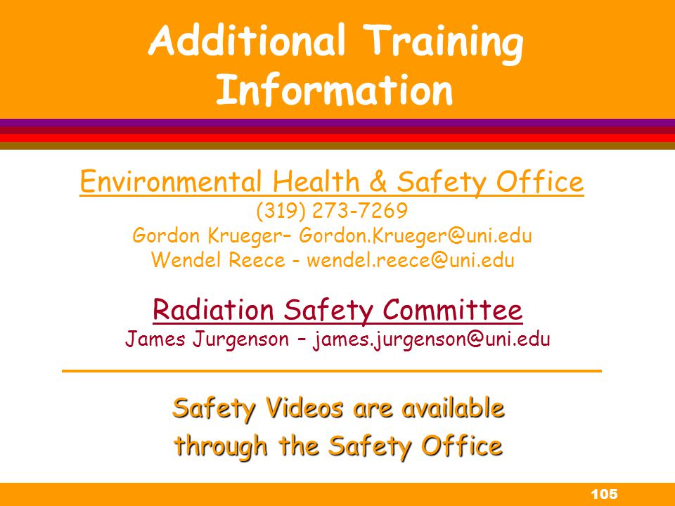 105 Additional Training Information Safety Videos are available through the Safety Office Environmental Health & Safety Office (319) 273-7269 Gordon K