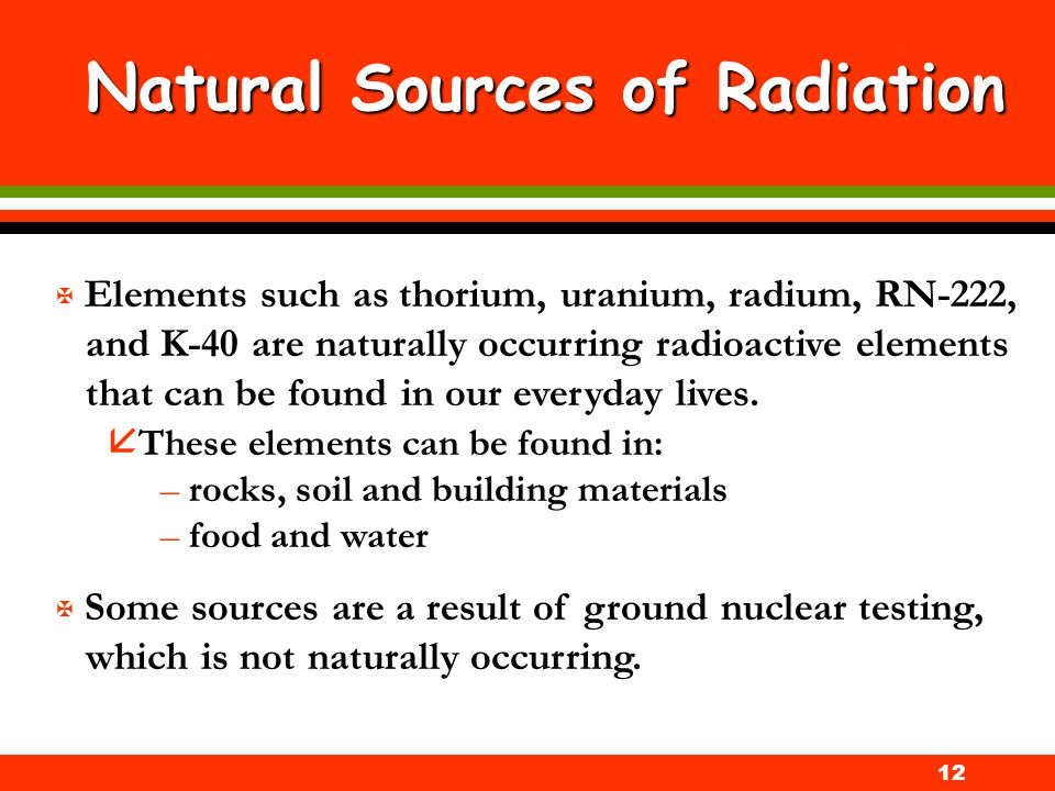12 Natural Sources of Radiation X Elements such as thorium, uranium, radium, RN-222, and K-40 are naturally occurring radioactive elements that can be