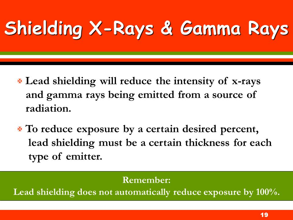 19 Shielding X-Rays & Gamma Rays X Lead shielding will reduce the intensity of x-rays and gamma rays being emitted from a source of radiation. X To re