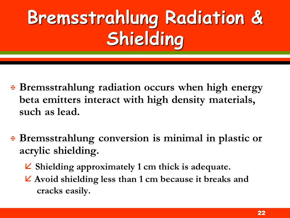 22 Bremsstrahlung Radiation & Shielding X Bremsstrahlung radiation occurs when high energy beta emitters interact with high density materials, such as