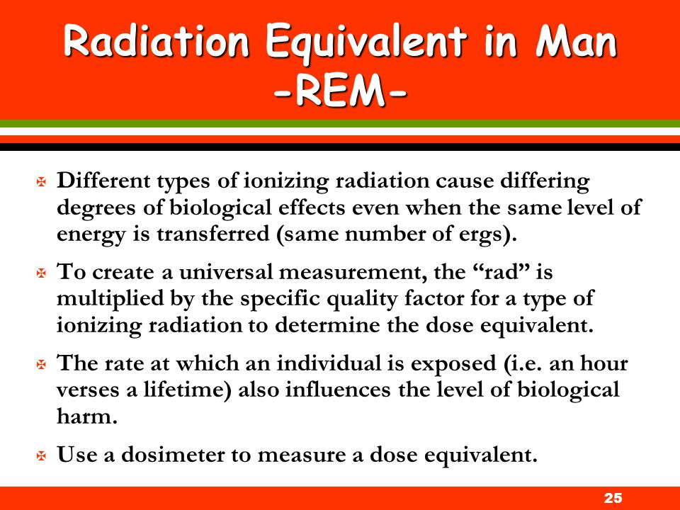 25 Radiation Equivalent in Man -REM- X Different types of ionizing radiation cause differing degrees of biological effects even when the same level of