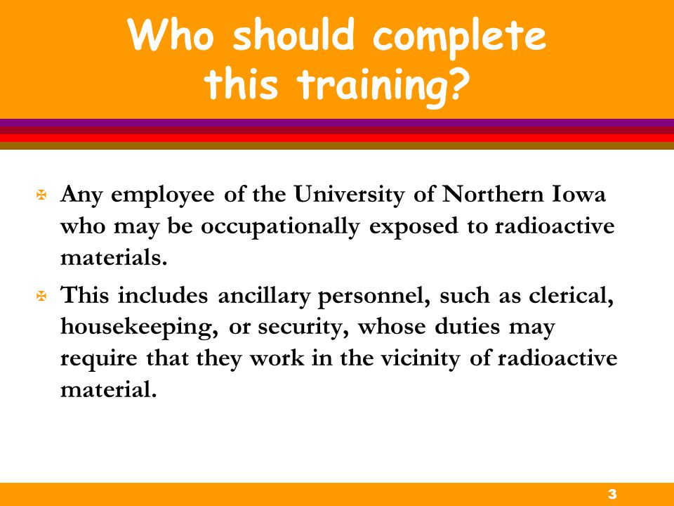 3 Who should complete this training? X Any employee of the University of Northern Iowa who may be occupationally exposed to radioactive materials. X T