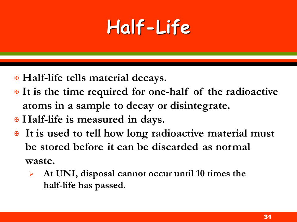 31 Half-Life X Half-life tells material decays. X It is the time required for one-half of the radioactive atoms in a sample to decay or disintegrate.