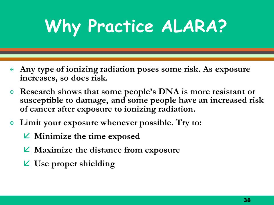 38 Why Practice ALARA? X Any type of ionizing radiation poses some risk. As exposure increases, so does risk. X Research shows that some people's DNA