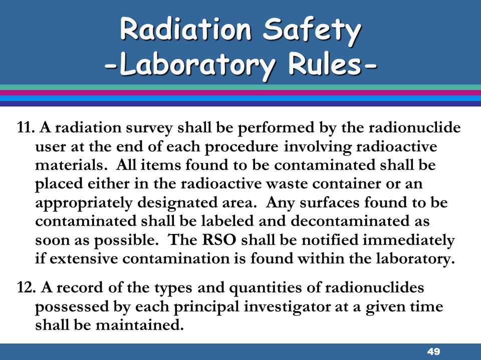 49 Radiation Safety -Laboratory Rules- 11. A radiation survey shall be performed by the radionuclide user at the end of each procedure involving radio