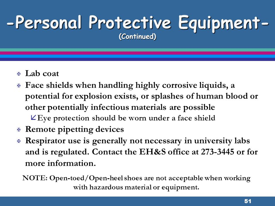 51 -Personal Protective Equipment- (Continued) X Lab coat X Face shields when handling highly corrosive liquids, a potential for explosion exists, or