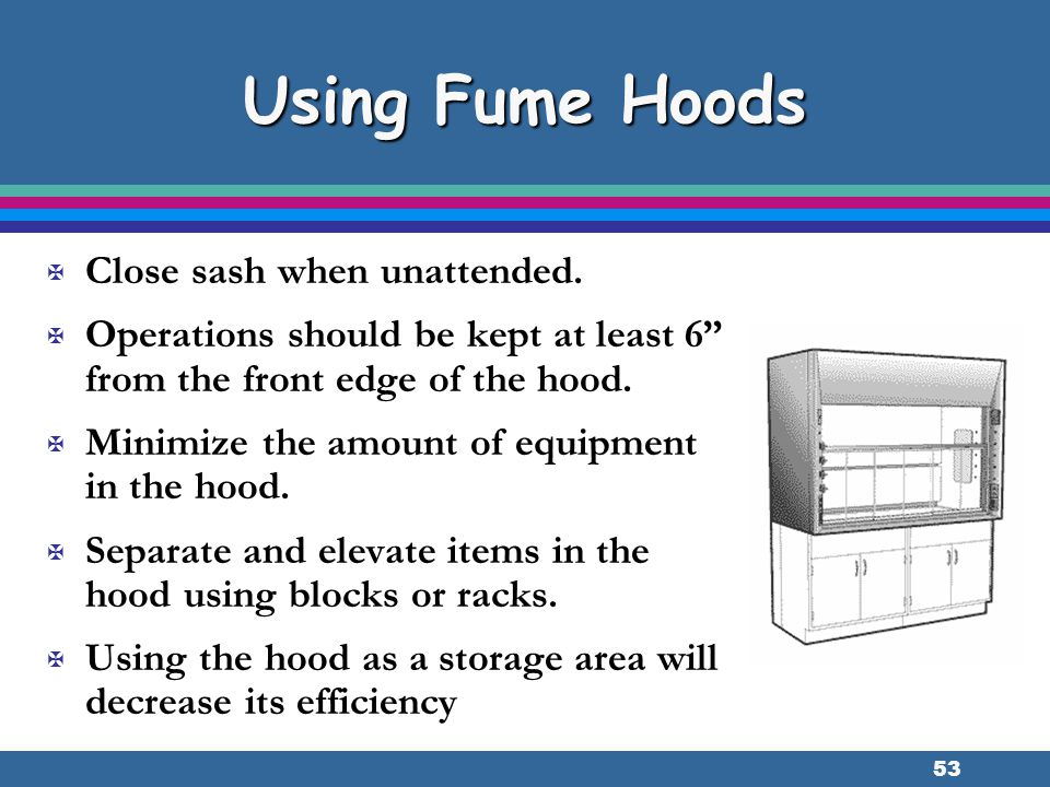 """53 Using Fume Hoods X Close sash when unattended. X Operations should be kept at least 6"""" from the front edge of the hood. X Minimize the amount of eq"""