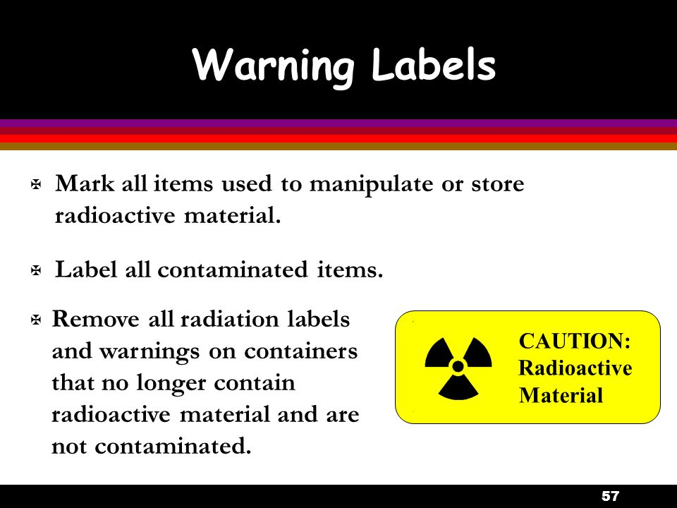 57 Warning Labels X Mark all items used to manipulate or store radioactive material. X Label all contaminated items. CAUTION: Radioactive Material X R