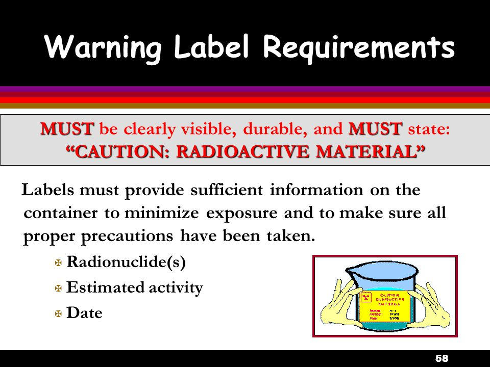 """58 MUSTMUST MUST be clearly visible, durable, and MUST state: """"CAUTION: RADIOACTIVE MATERIAL"""" Warning Label Requirements Labels must provide sufficien"""