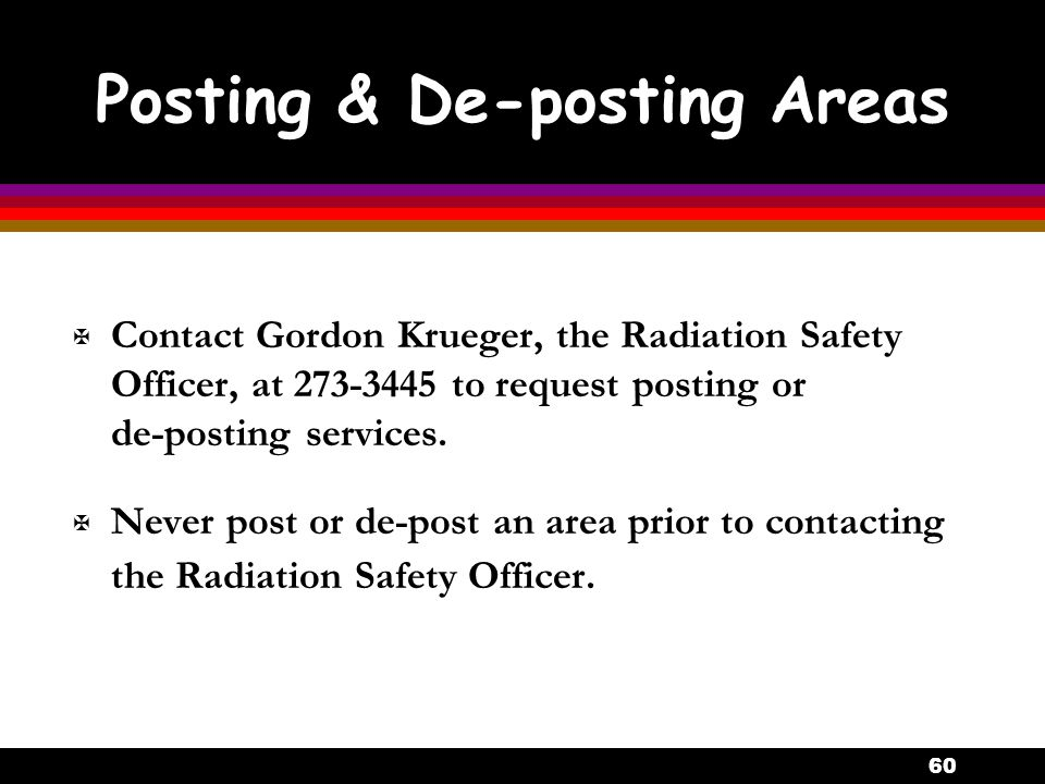 60 Posting & De-posting Areas X Contact Gordon Krueger, the Radiation Safety Officer, at 273-3445 to request posting or de-posting services.  Never p