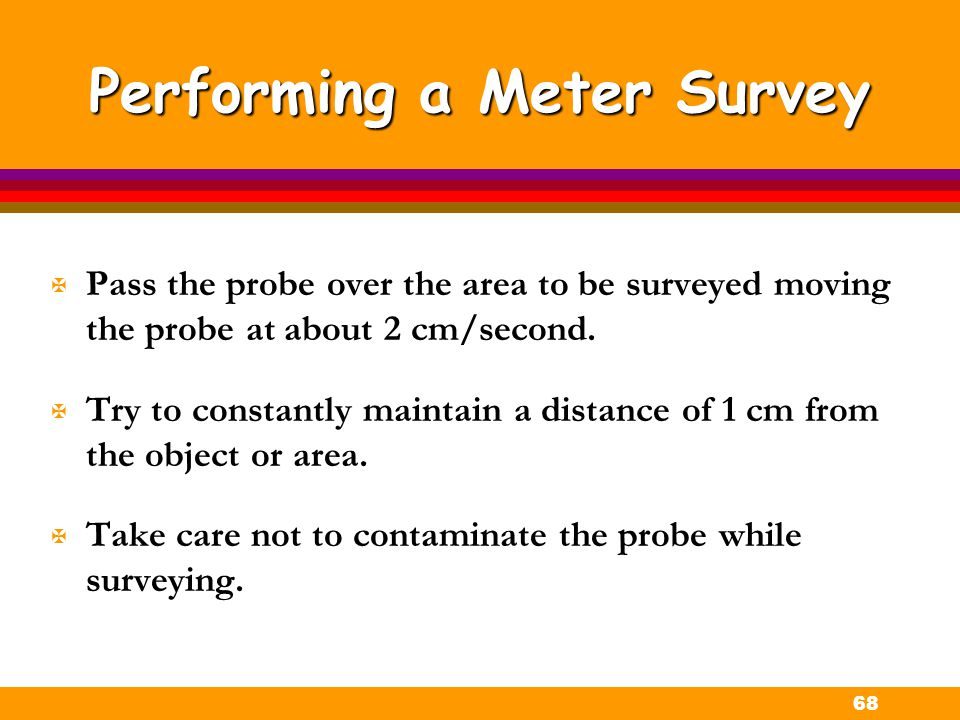 68 Performing a Meter Survey X Pass the probe over the area to be surveyed moving the probe at about 2 cm/second. X Try to constantly maintain a dista