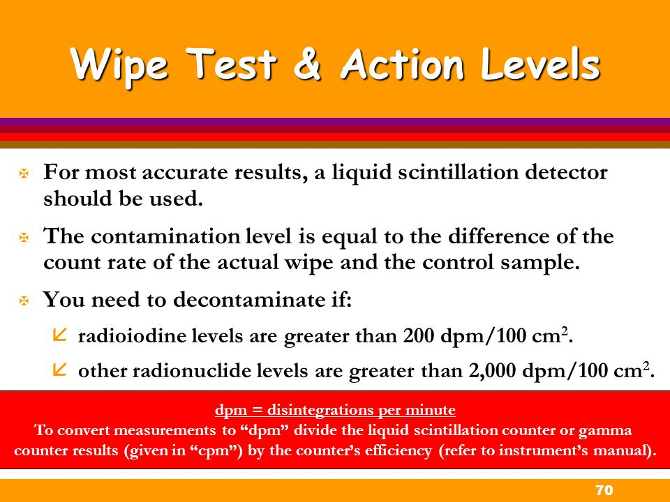 70 Wipe Test & Action Levels X For most accurate results, a liquid scintillation detector should be used. X The contamination level is equal to the di