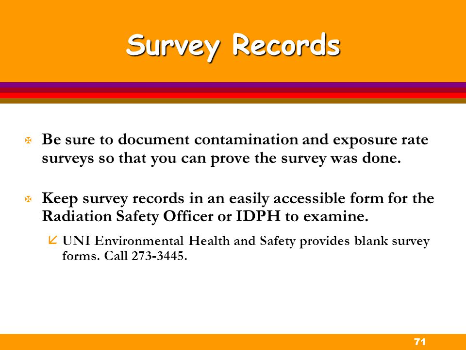 71 Survey Records X Be sure to document contamination and exposure rate surveys so that you can prove the survey was done. X Keep survey records in an