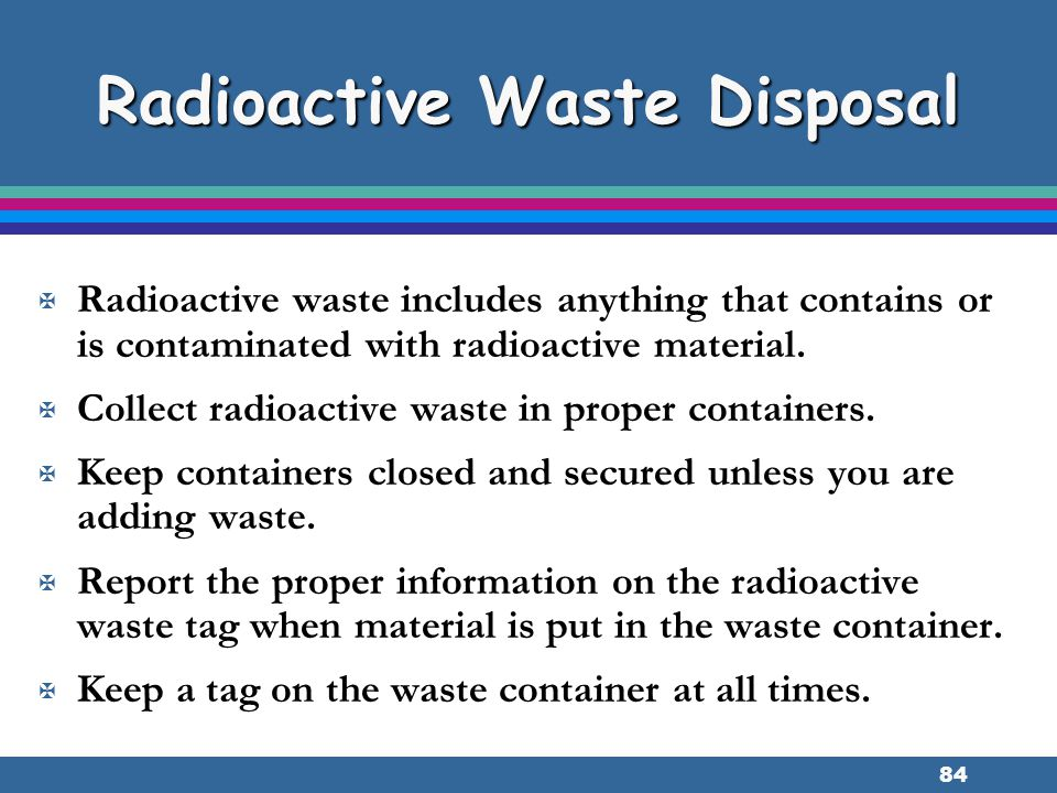 84 Radioactive Waste Disposal X Radioactive waste includes anything that contains or is contaminated with radioactive material. X Collect radioactive