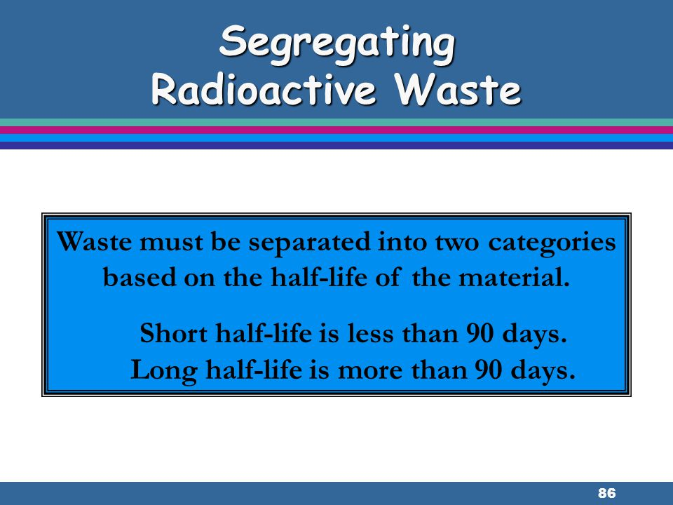 86 Segregating Radioactive Waste Waste must be separated into two categories based on the half-life of the material. Short half-life is less than 90 d