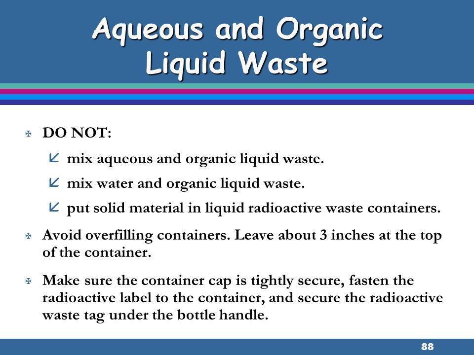 88 Aqueous and Organic Liquid Waste X DO NOT: å mix aqueous and organic liquid waste. å mix water and organic liquid waste. å put solid material in li