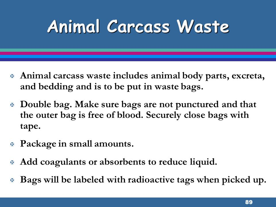 89 Animal Carcass Waste X Animal carcass waste includes animal body parts, excreta, and bedding and is to be put in waste bags. X Double bag. Make sur