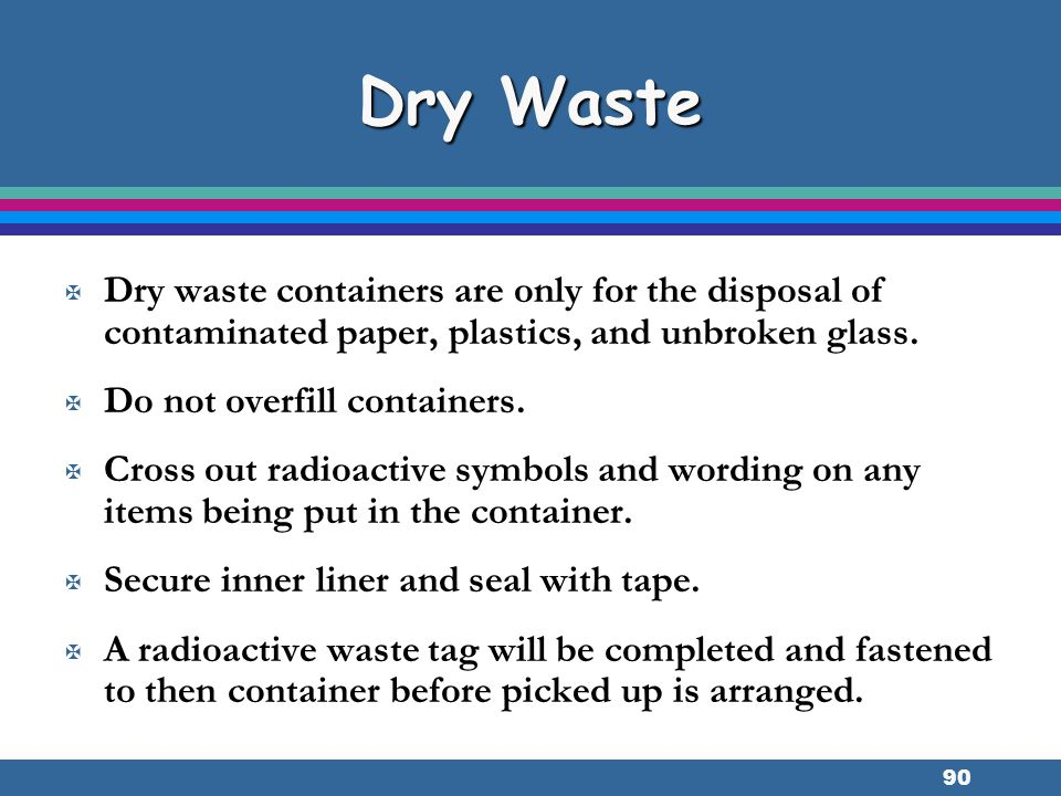 90 Dry Waste X Dry waste containers are only for the disposal of contaminated paper, plastics, and unbroken glass. X Do not overfill containers. X Cro