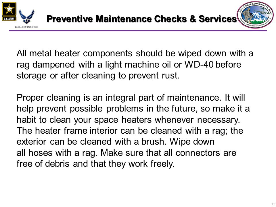 33 Preventive Maintenance Checks & Services Preventive Maintenance Checks & Services All metal heater components should be wiped down with a rag dampened with a light machine oil or WD-40 before storage or after cleaning to prevent rust.