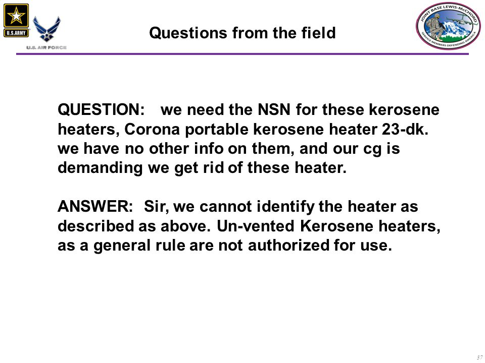 37 QUESTION: we need the NSN for these kerosene heaters, Corona portable kerosene heater 23-dk. we have no other info on them, and our cg is demanding