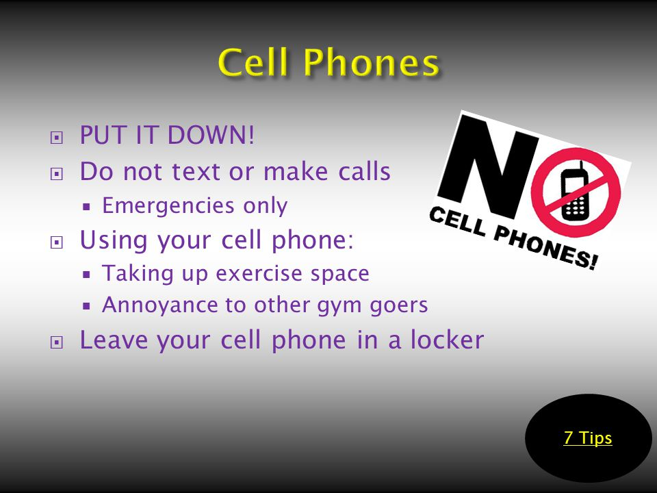  PUT IT DOWN!  Do not text or make calls  Emergencies only  Using your cell phone:  Taking up exercise space  Annoyance to other gym goers  Lea
