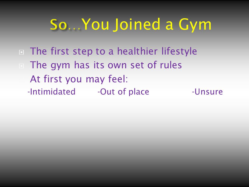  The first step to a healthier lifestyle  The gym has its own set of rules  At first you may feel: -Intimidated -Out of place -Unsure You Joined a