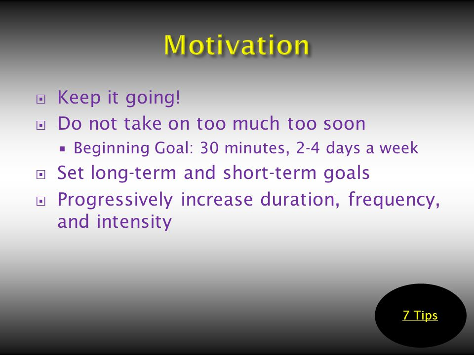  Keep it going!  Do not take on too much too soon  Beginning Goal: 30 minutes, 2-4 days a week  Set long-term and short-term goals  Progressively