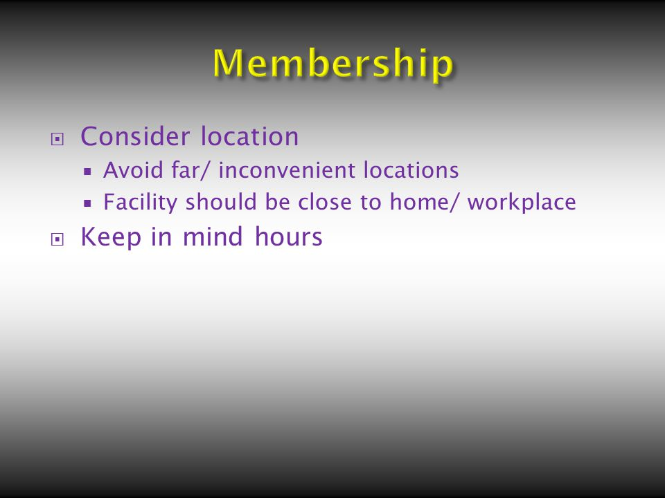  Consider location  Avoid far/ inconvenient locations  Facility should be close to home/ workplace  Keep in mind hours