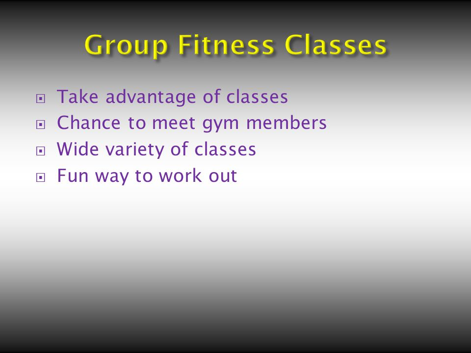  Take advantage of classes  Chance to meet gym members  Wide variety of classes  Fun way to work out