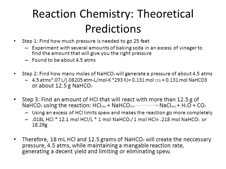 Reaction Chemistry: Theoretical Predictions Step 1: Find how much pressure is needed to go 25 feet – Experiment with several amounts of baking soda in an excess of vinager to find the amount that will give you the right pressure – Found to be about 4.5 atms Step 2: Find how many moles of NaHCO 3 will generate a pressure of about 4.5 atms – 4.5 atms*.07 L/(.08205 atm-L/mol-K *293 K)= 0.131 mol CO 2 = 0.131 mol NaHCO3 or about 12.5 g NaHCO 3 Step 3: Find an amount of HCl that will react with more than 12.5 g of NaHCO 3 using the reaction: HCl (aq) + NaHCO 3(s) NaCl (aq) + H 2 O + CO 2 – Using an excess of HCl limits spew and makes the reaction go more completely –.018L HCl * 12.1 mol HCl/L * 1 mol NaHCO 3 / 1 mol HCl=.218 mol NaHCO 3 or 18.29g Therefore, 18 mL HCl and 12.5 grams of NaHCO 3 will create the neccessary pressure, 4.5 atms, while maintaining a mangable reaction rate, generating a decent yield and limiting or eliminating spew.