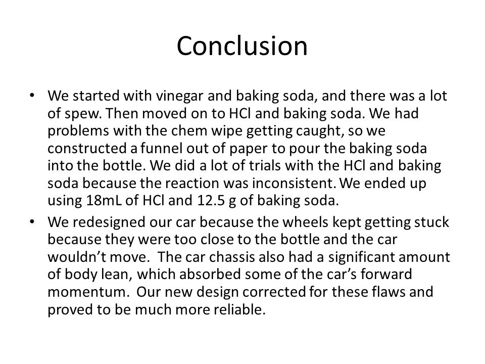 Conclusion We started with vinegar and baking soda, and there was a lot of spew. Then moved on to HCl and baking soda. We had problems with the chem w