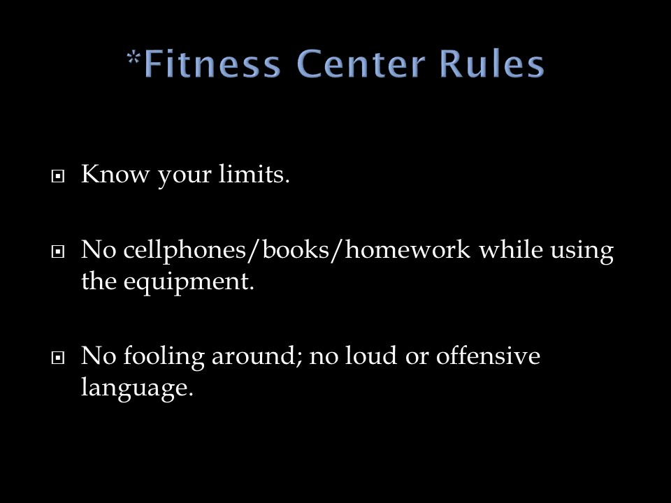  Know your limits.  No cellphones/books/homework while using the equipment.