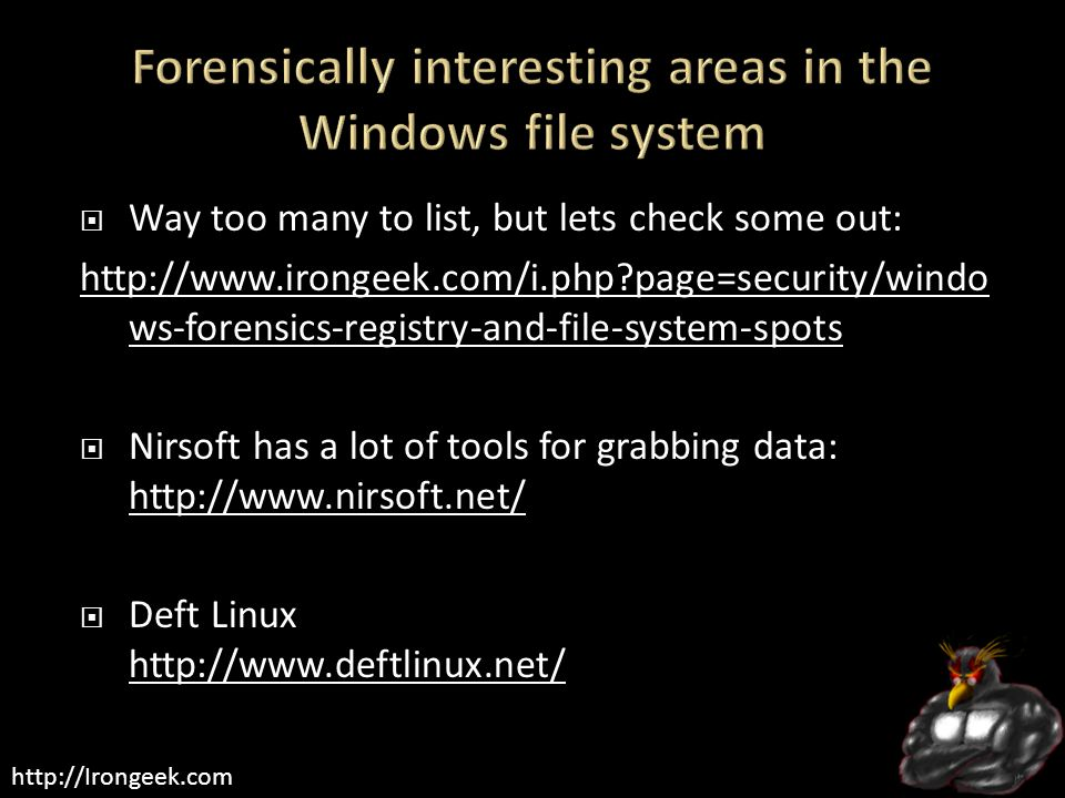 http://Irongeek.com  Way too many to list, but lets check some out: http://www.irongeek.com/i.php?page=security/windo ws-forensics-registry-and-file-system-spots  Nirsoft has a lot of tools for grabbing data: http://www.nirsoft.net/ http://www.nirsoft.net/  Deft Linux http://www.deftlinux.net/ http://www.deftlinux.net/