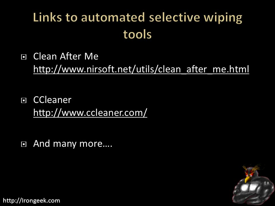 http://Irongeek.com  Clean After Me http://www.nirsoft.net/utils/clean_after_me.html http://www.nirsoft.net/utils/clean_after_me.html  CCleaner http://www.ccleaner.com/ http://www.ccleaner.com/  And many more….