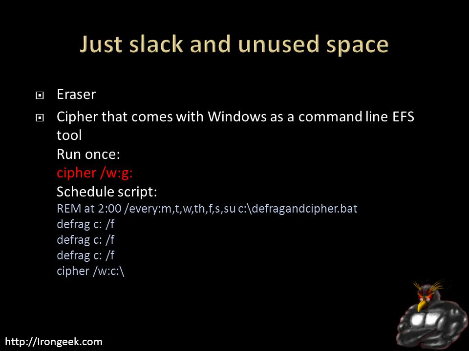 http://Irongeek.com  Eraser  Cipher that comes with Windows as a command line EFS tool Run once: cipher /w:g: Schedule script: REM at 2:00 /every:m,t,w,th,f,s,su c:\defragandcipher.bat defrag c: /f defrag c: /f defrag c: /f cipher /w:c:\