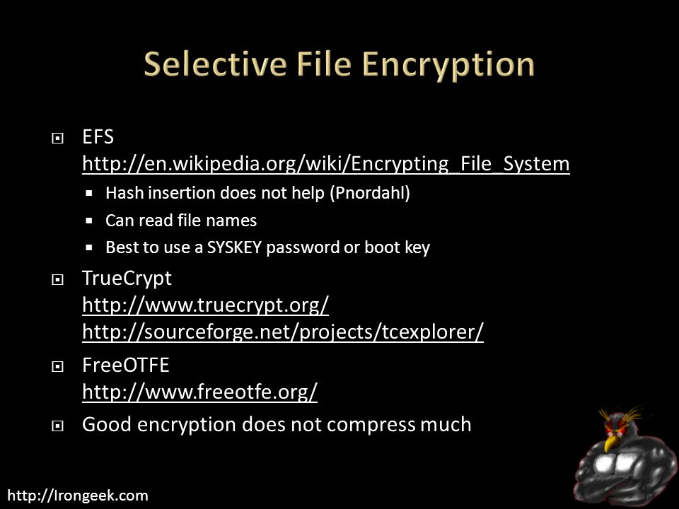 http://Irongeek.com  EFS http://en.wikipedia.org/wiki/Encrypting_File_System http://en.wikipedia.org/wiki/Encrypting_File_System  Hash insertion does not help (Pnordahl)  Can read file names  Best to use a SYSKEY password or boot key  TrueCrypt http://www.truecrypt.org/ http://sourceforge.net/projects/tcexplorer/ http://www.truecrypt.org/ http://sourceforge.net/projects/tcexplorer/  FreeOTFE http://www.freeotfe.org/ http://www.freeotfe.org/  Good encryption does not compress much