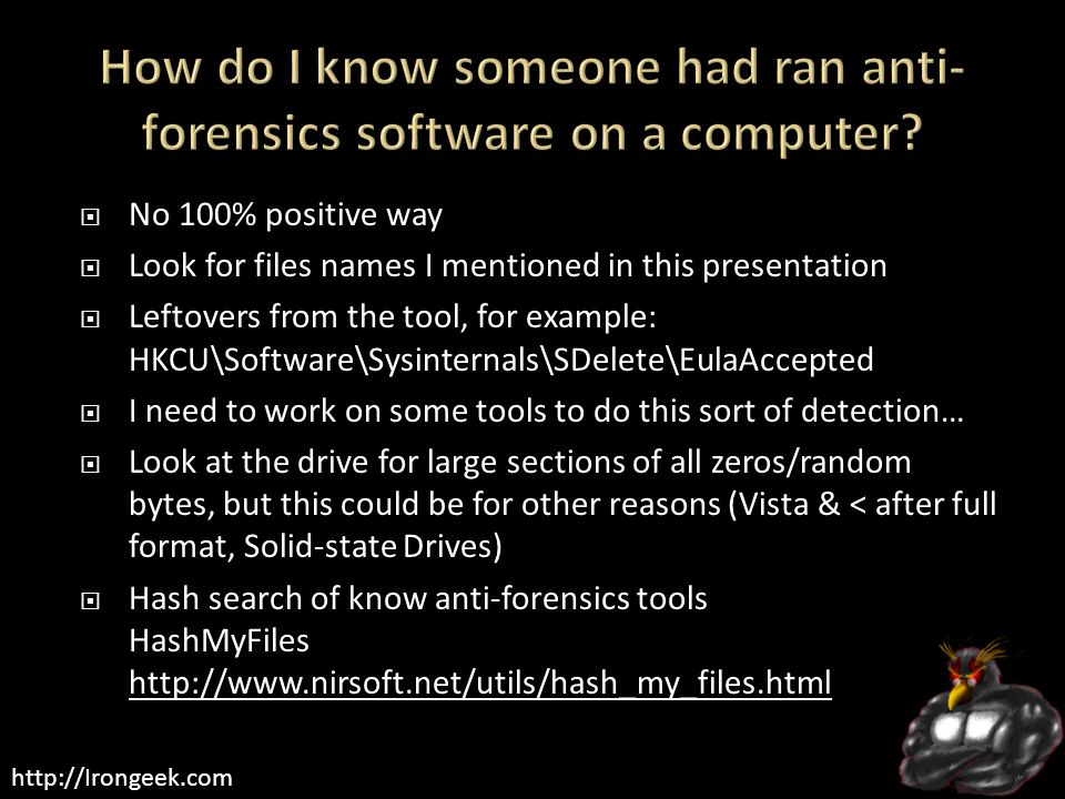 http://Irongeek.com  No 100% positive way  Look for files names I mentioned in this presentation  Leftovers from the tool, for example: HKCU\Software\Sysinternals\SDelete\EulaAccepted  I need to work on some tools to do this sort of detection…  Look at the drive for large sections of all zeros/random bytes, but this could be for other reasons (Vista & < after full format, Solid-state Drives)  Hash search of know anti-forensics tools HashMyFiles http://www.nirsoft.net/utils/hash_my_files.html http://www.nirsoft.net/utils/hash_my_files.html