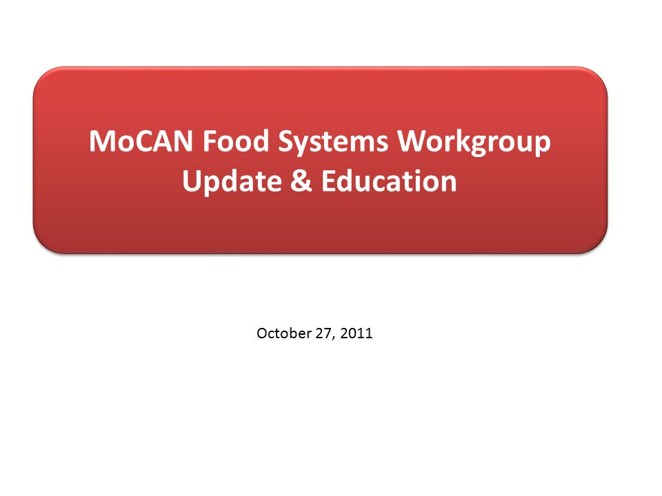 MoCAN Food Systems Workgroup Update & Education October 27, 2011