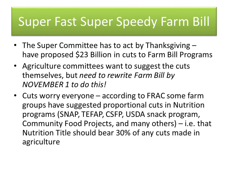 Super Fast Super Speedy Farm Bill The Super Committee has to act by Thanksgiving – have proposed $23 Billion in cuts to Farm Bill Programs Agriculture committees want to suggest the cuts themselves, but need to rewrite Farm Bill by NOVEMBER 1 to do this.