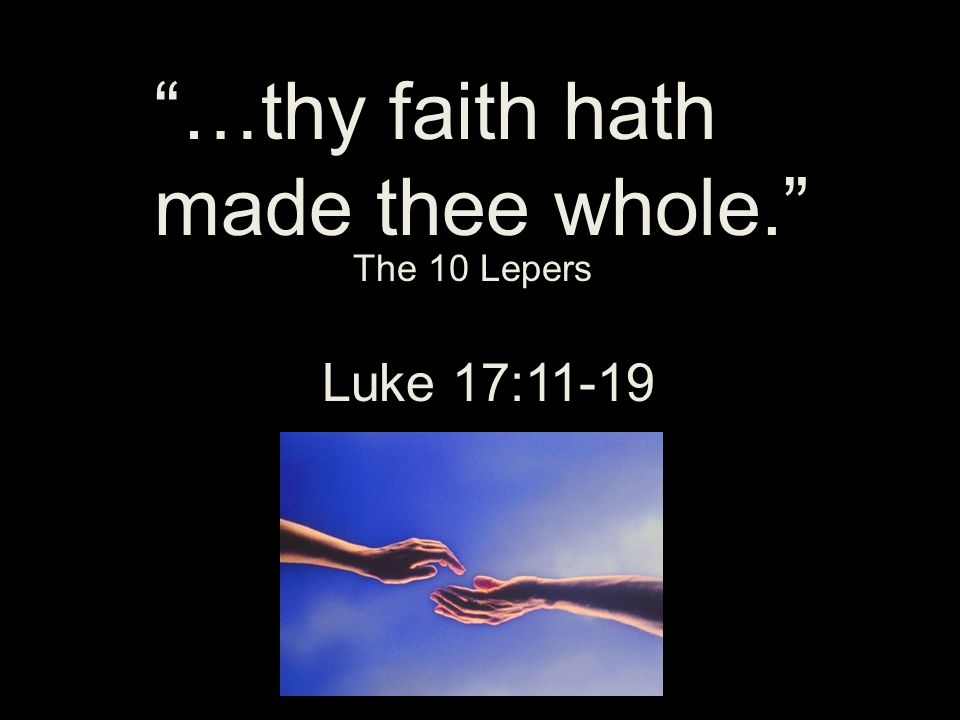 …thy faith hath made thee whole. Luke 17:11-19 The 10 Lepers