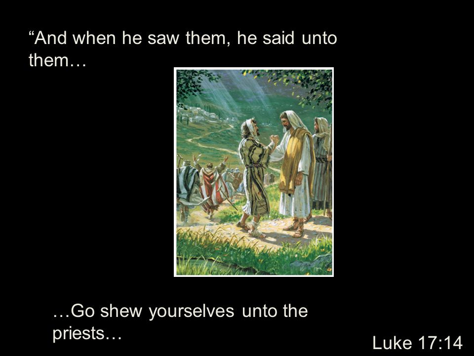 And when he saw them, he said unto them… …Go shew yourselves unto the priests… Luke 17:14