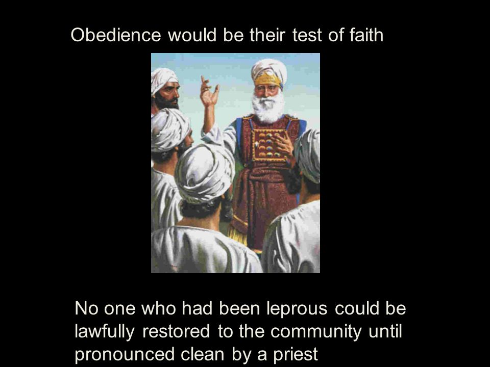 Obedience would be their test of faith No one who had been leprous could be lawfully restored to the community until pronounced clean by a priest
