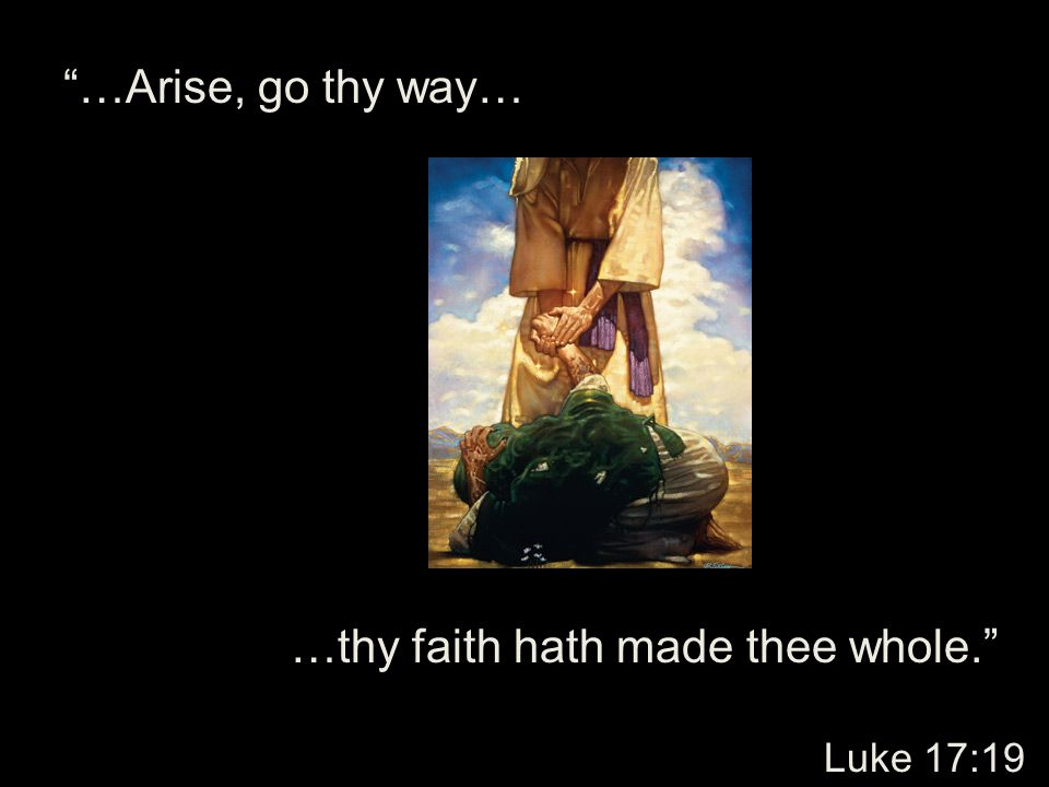 …Arise, go thy way… …thy faith hath made thee whole. Luke 17:19