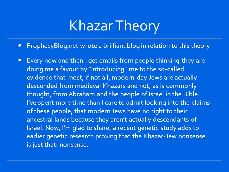 Khazar Theory ProphecyBlog.net wrote a brilliant blog in relation to this theory Every now and then I get emails from people thinking they are doing me a favour by introducing me to the so-called evidence that most, if not all, modern-day Jews are actually descended from medieval Khazars and not, as is commonly thought, from Abraham and the people of Israel in the Bible.